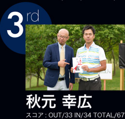 3rd 秋元 幸宏 スコア:OUT/33 IN/34 TOTAL/67