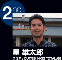 2nd 星 雄太郎 スコア:OUT/36 IN/33 TOTAL/69